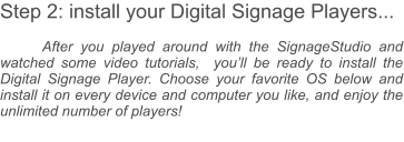 Step 2: install your Digital Signage Players...  After you played around with the SignageStudio and watched some video tutorials,  you'll be ready to install the Digital Signage Player. Choose your favorite OS below and install it on every device and computer you like, and enjoy the unlimited number of players!
